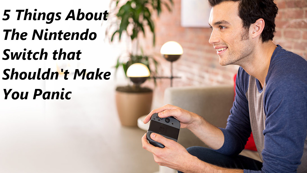 5 Things About The Nintendo Switch That Shouldn\'t Make You Panic